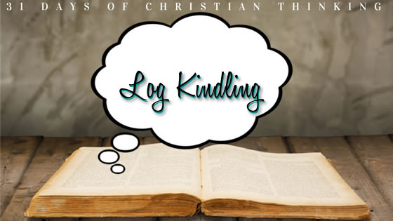 Log Kindling | 31 Days of Christian Thinking | Dana Pittman